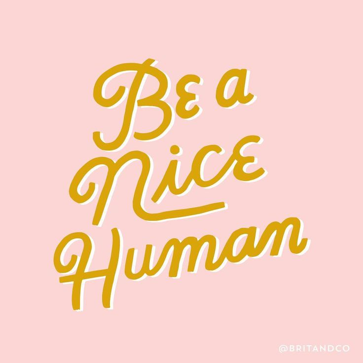 Be a nice human. Because nice humans are cool….