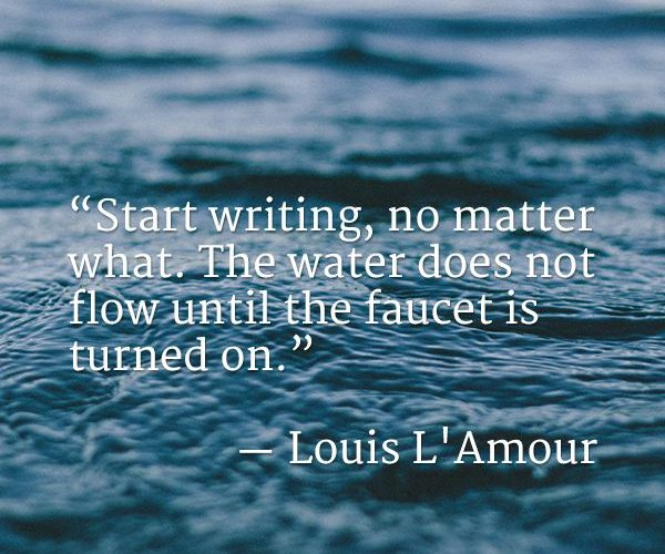 Start writing, no matter what. The water does not flow until the faucet is turne…
