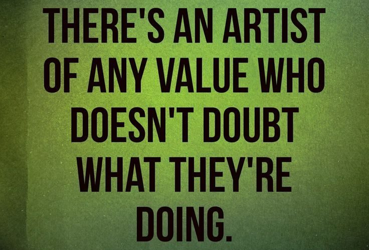 I don't think there's an artist of any value who doesn't doubt what …