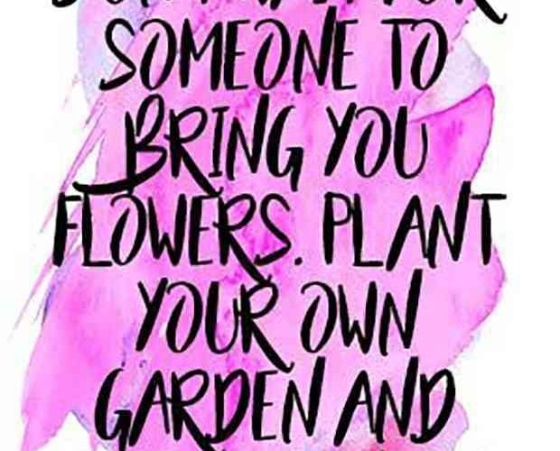 """""""Don't wait for someone to bring you flowers. Plant your own garden and deco…"""
