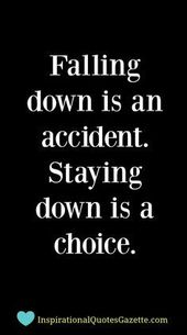 Falling down is an accident – Staying down is a choice. Make those changes you n…