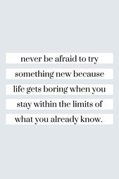 Never be afraid to try something new because life gets boring when you stay within the limits of wha